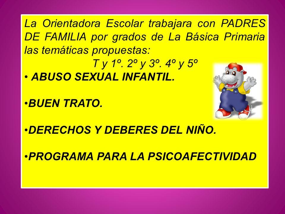La Orientadora Escolar trabajara con PADRES DE FAMILIA por grados de La Básica Primaria las temáticas propuestas: T y 1º. 2º y 3º. 4º y 5º ABUSO SEXUA