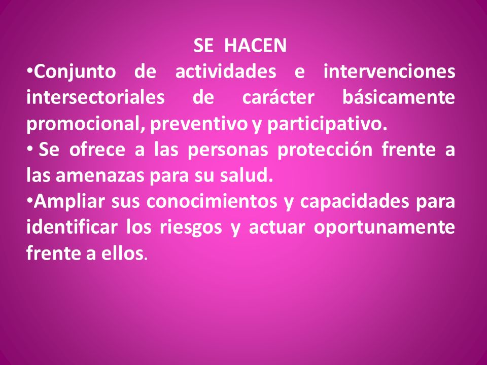 SE HACEN Conjunto de actividades e intervenciones intersectoriales de carácter básicamente promocional, preventivo y participativo. Se ofrece a las pe