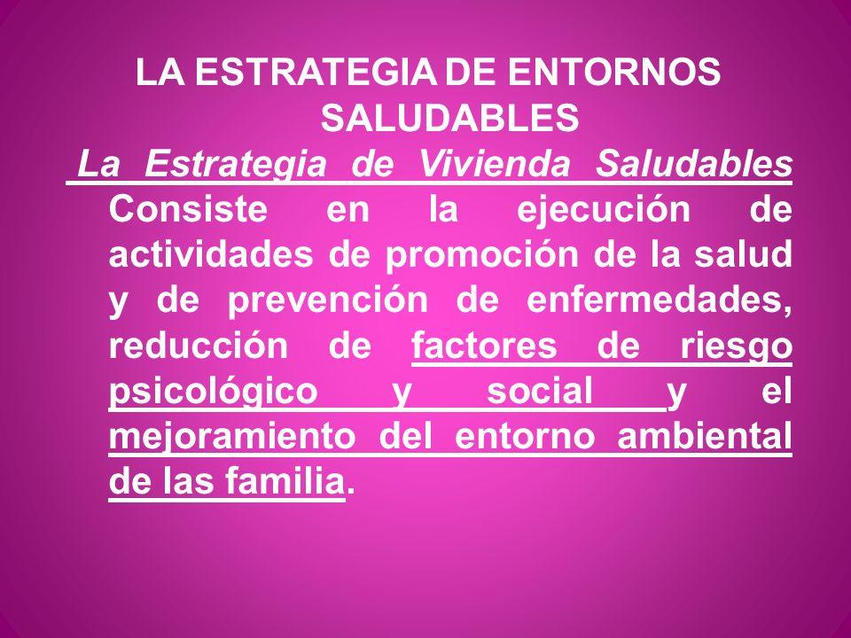 LA ESTRATEGIA DE ENTORNOS SALUDABLES La Estrategia de Vivienda Saludables Consiste en la ejecución de actividades de promoción de la salud y de preven