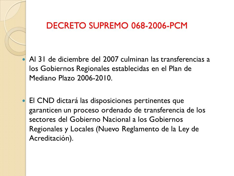 DECRETO SUPREMO 068-2006-PCM Al 31 de diciembre del 2007 culminan las transferencias a los Gobiernos Regionales establecidas en el Plan de Mediano Pla