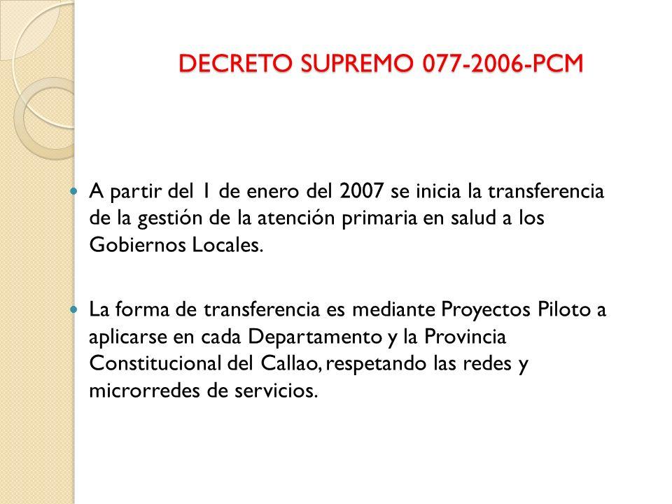 DECRETO SUPREMO 077-2006-PCM A partir del 1 de enero del 2007 se inicia la transferencia de la gestión de la atención primaria en salud a los Gobierno