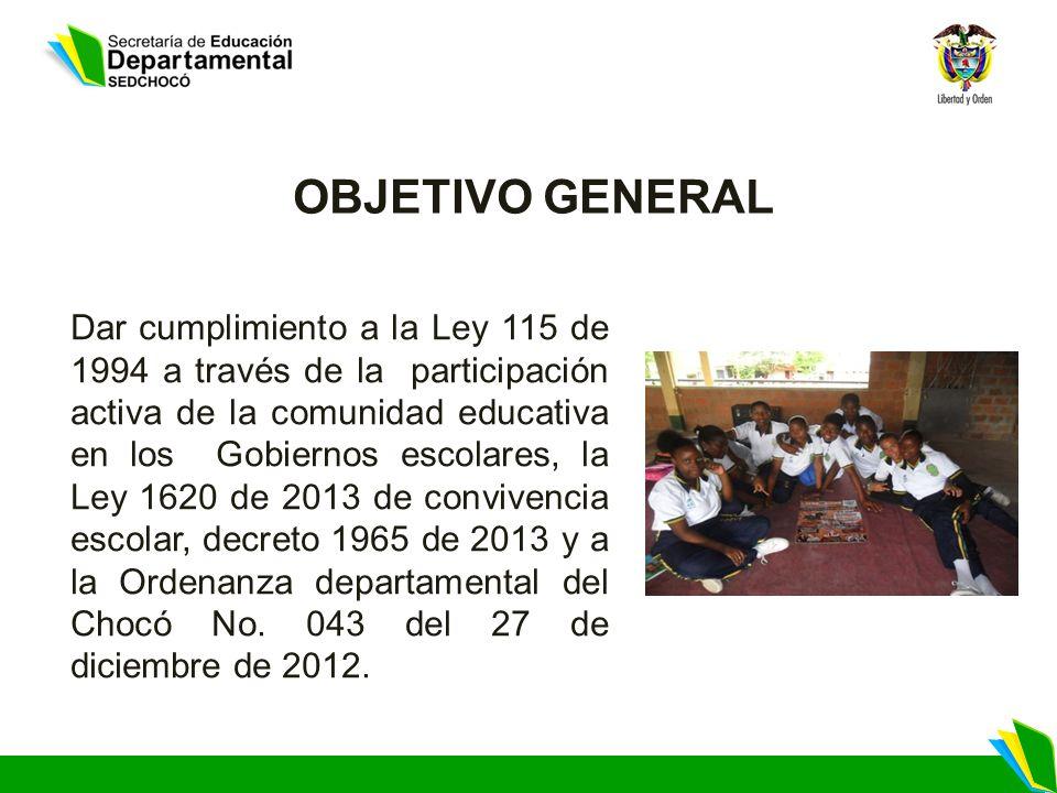 OBJETIVO GENERAL Dar cumplimiento a la Ley 115 de 1994 a través de la participación activa de la comunidad educativa en los Gobiernos escolares, la Le