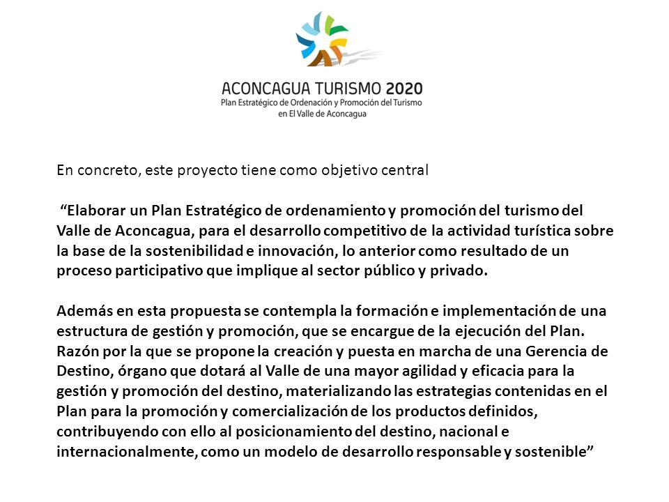 En concreto, este proyecto tiene como objetivo central Elaborar un Plan Estratégico de ordenamiento y promoción del turismo del Valle de Aconcagua, para el desarrollo competitivo de la actividad turística sobre la base de la sostenibilidad e innovación, lo anterior como resultado de un proceso participativo que implique al sector público y privado.