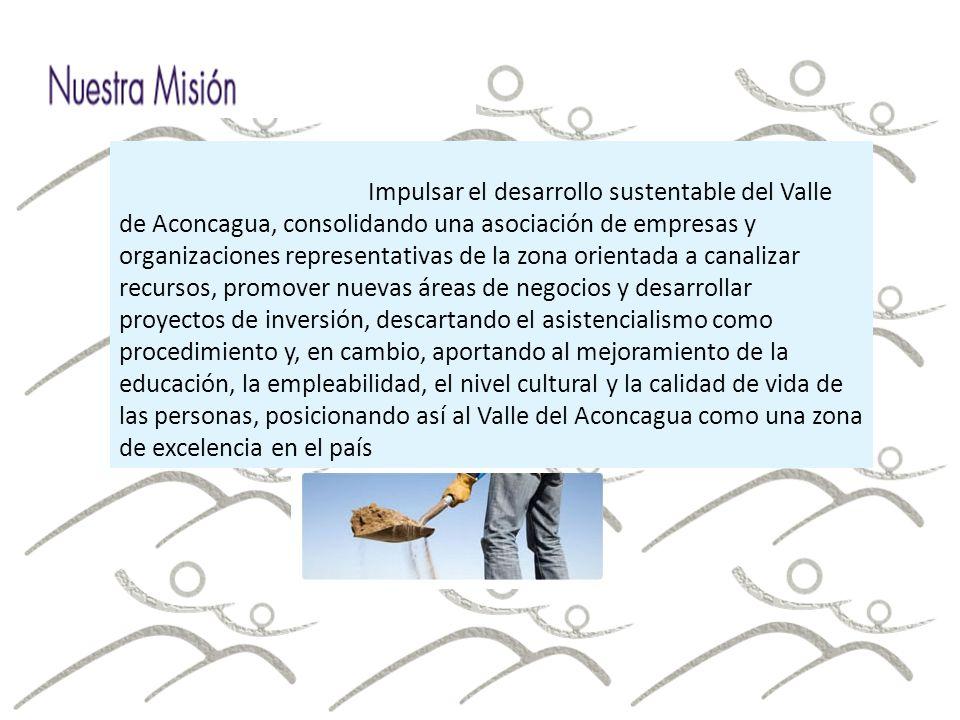 Impulsar el desarrollo sustentable del Valle de Aconcagua, consolidando una asociación de empresas y organizaciones representativas de la zona orientada a canalizar recursos, promover nuevas áreas de negocios y desarrollar proyectos de inversión, descartando el asistencialismo como procedimiento y, en cambio, aportando al mejoramiento de la educación, la empleabilidad, el nivel cultural y la calidad de vida de las personas, posicionando así al Valle del Aconcagua como una zona de excelencia en el país