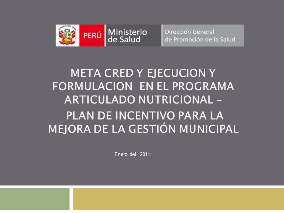 META CRED Y EJECUCION Y FORMULACION EN EL PROGRAMA ARTICULADO NUTRICIONAL - PLAN DE INCENTIVO PARA LA MEJORA DE LA GESTIÓN MUNICIPAL Enero del 2011.