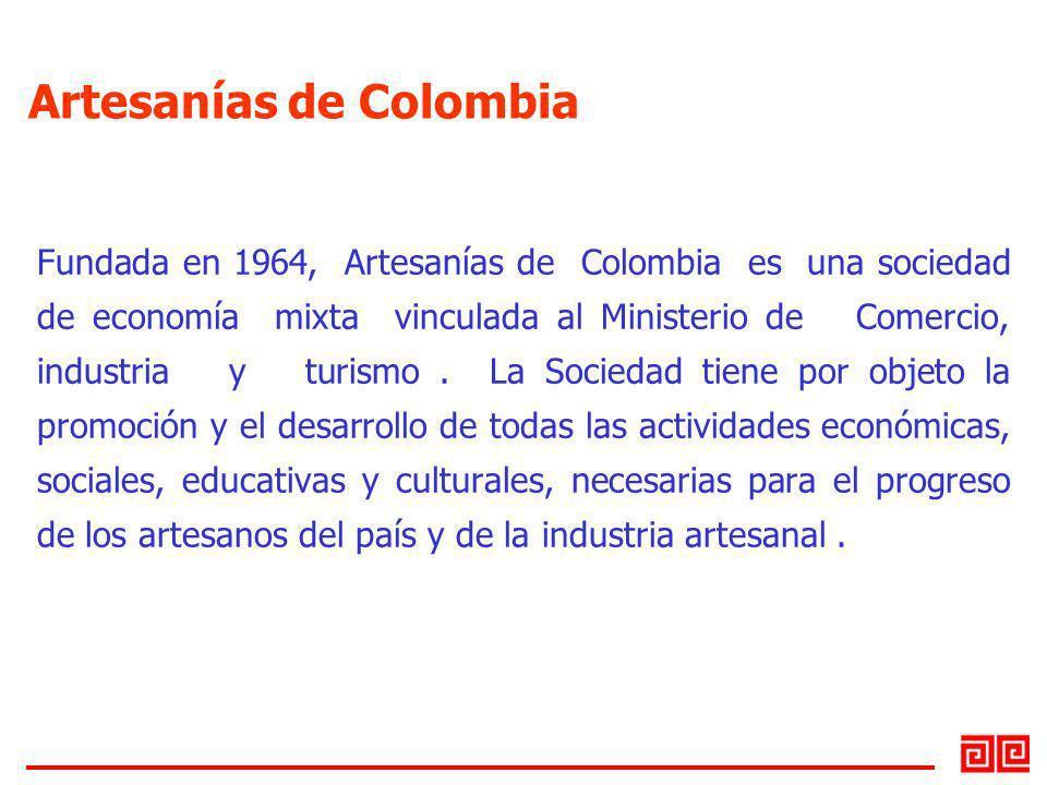 Artesanías de Colombia Fundada en 1964, Artesanías de Colombia es una sociedad de economía mixta vinculada al Ministerio de Comercio, industria y turi