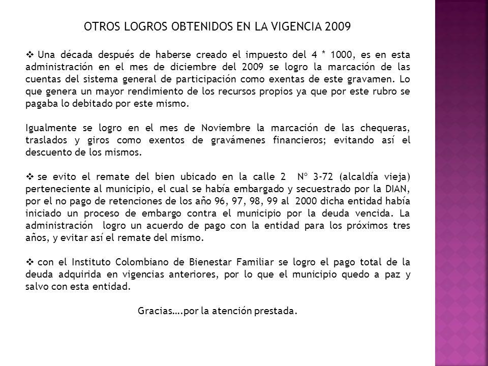 OTROS LOGROS OBTENIDOS EN LA VIGENCIA 2009 Una década después de haberse creado el impuesto del 4 * 1000, es en esta administración en el mes de dicie