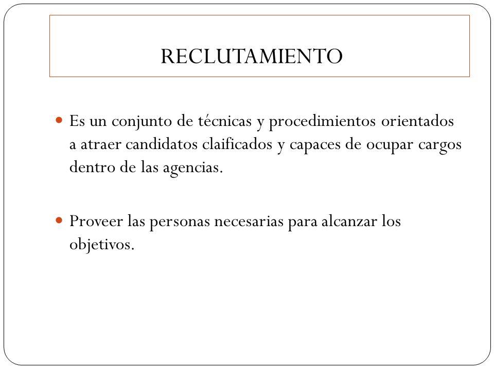 RECLUTAMIENTO Es un conjunto de técnicas y procedimientos orientados a atraer candidatos claificados y capaces de ocupar cargos dentro de las agencias