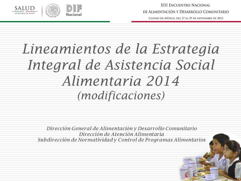 Dirección General de Alimentación y Desarrollo Comunitario Dirección de Atención Alimentaria Subdirección de Normatividad y Control de Programas Alimentarios Lineamientos de la Estrategia Integral de Asistencia Social Alimentaria 2014 (modificaciones)