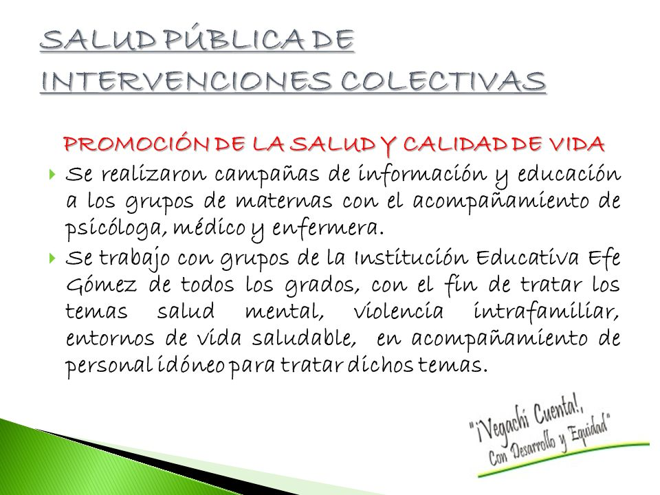 PROMOCIÓN DE LA SALUD Y CALIDAD DE VIDA Se realizaron campañas de información y educación a los grupos de maternas con el acompañamiento de psicóloga, médico y enfermera.
