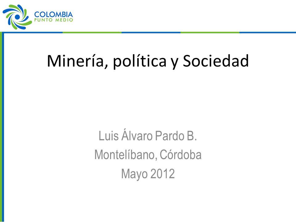 Minería, política y Sociedad Luis Álvaro Pardo B. Montelíbano, Córdoba Mayo 2012