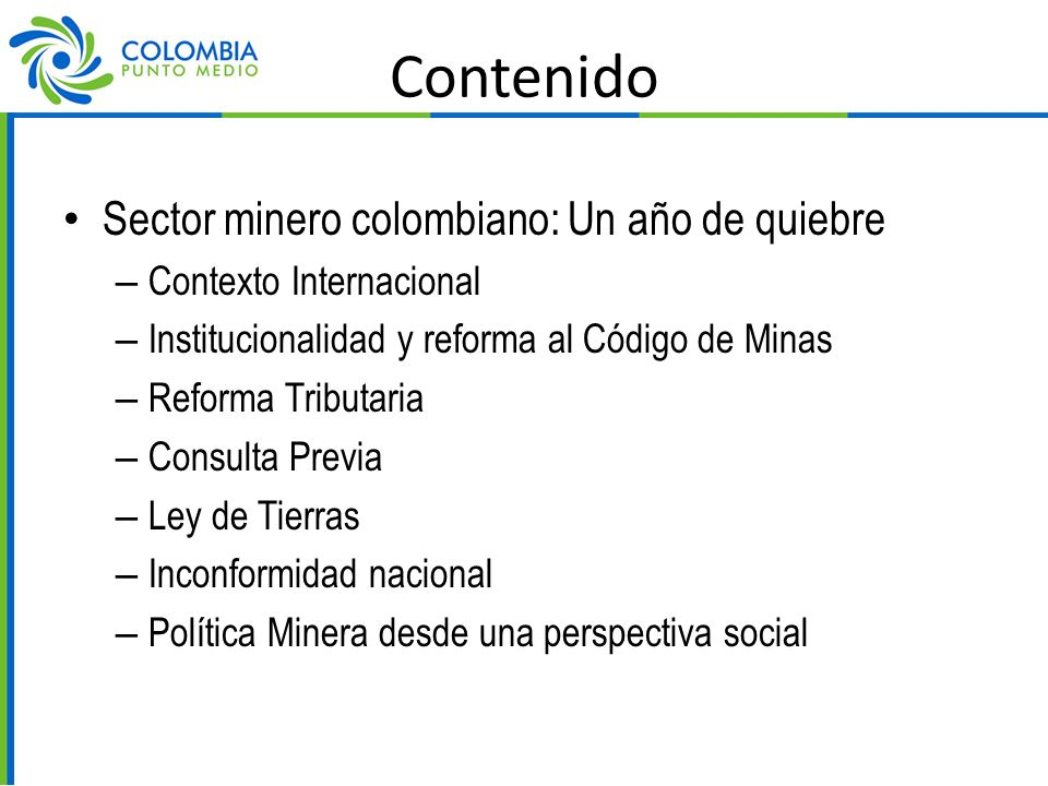 Contenido Sector minero colombiano: Un año de quiebre – Contexto Internacional – Institucionalidad y reforma al Código de Minas – Reforma Tributaria – Consulta Previa – Ley de Tierras – Inconformidad nacional – Política Minera desde una perspectiva social