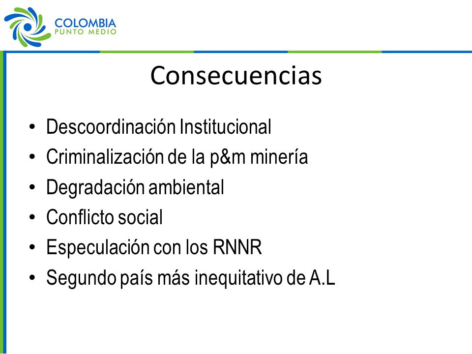 Consecuencias Descoordinación Institucional Criminalización de la p&m minería Degradación ambiental Conflicto social Especulación con los RNNR Segundo país más inequitativo de A.L