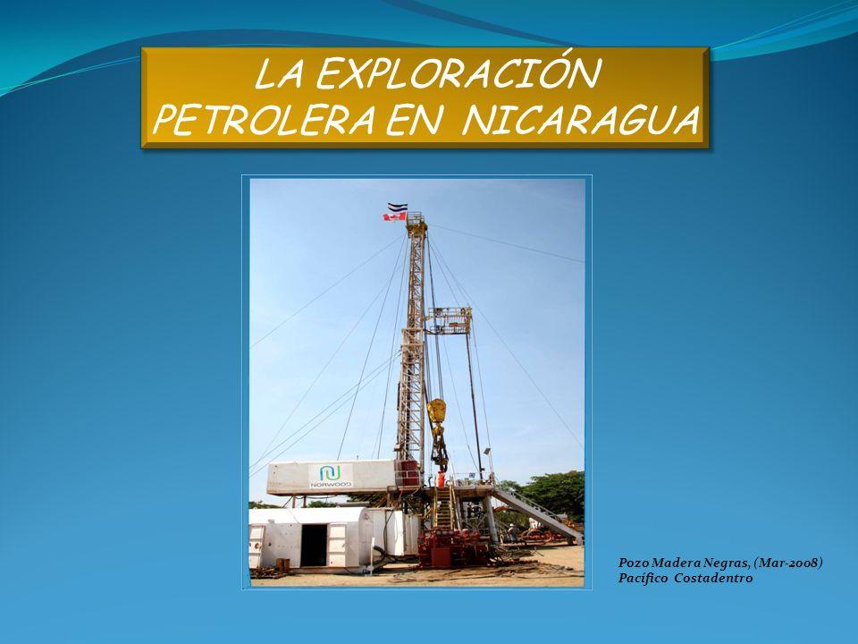 LA EXPLORACIÓN PETROLERA EN NICARAGUA LA EXPLORACIÓN PETROLERA EN NICARAGUA Pozo Madera Negras, (Mar-2008) Pacífico Costadentro