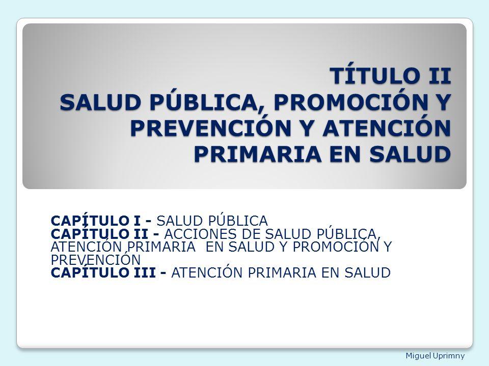 Miguel Uprimny TÍTULO II SALUD PÚBLICA, PROMOCIÓN Y PREVENCIÓN Y ATENCIÓN PRIMARIA EN SALUD CAPÍTULO I - SALUD PÚBLICA CAPÍTULO II - ACCIONES DE SALUD