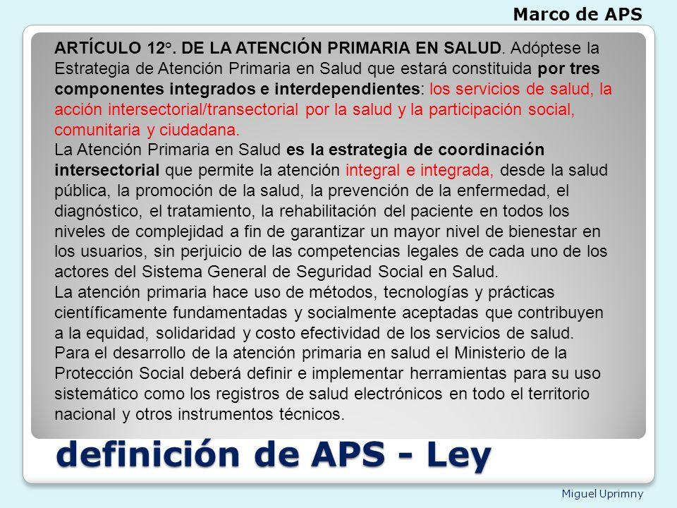 Miguel Uprimny definición de APS - Ley definición de APS - Ley ARTÍCULO 12°. DE LA ATENCIÓN PRIMARIA EN SALUD. Adóptese la Estrategia de Atención Prim
