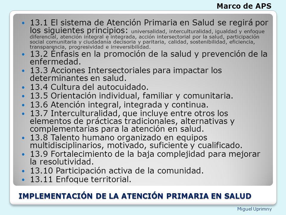 Miguel Uprimny IMPLEMENTACIÓN DE LA ATENCIÓN PRIMARIA EN SALUD 13.1 El sistema de Atención Primaria en Salud se regirá por los siguientes principios: