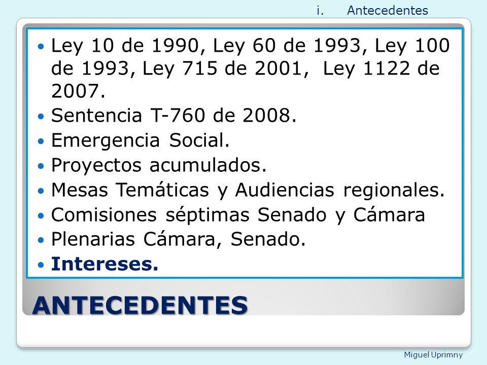 Miguel Uprimny ANTECEDENTES Ley 10 de 1990, Ley 60 de 1993, Ley 100 de 1993, Ley 715 de 2001, Ley 1122 de 2007. Sentencia T-760 de 2008. Emergencia So