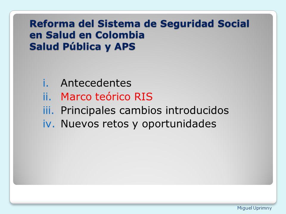 Miguel Uprimny Reforma del Sistema de Seguridad Social en Salud en Colombia Salud Pública y APS i.Antecedentes ii.Marco teórico RIS iii.Principales ca