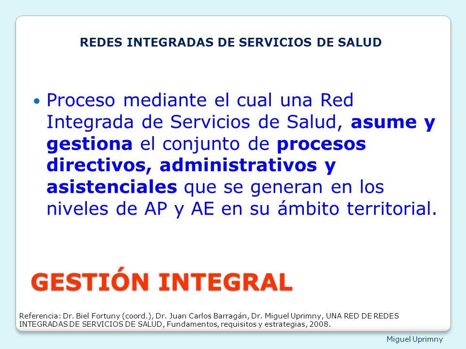 Miguel Uprimny GESTIÓN INTEGRAL Proceso mediante el cual una Red Integrada de Servicios de Salud, asume y gestiona el conjunto de procesos directivos,
