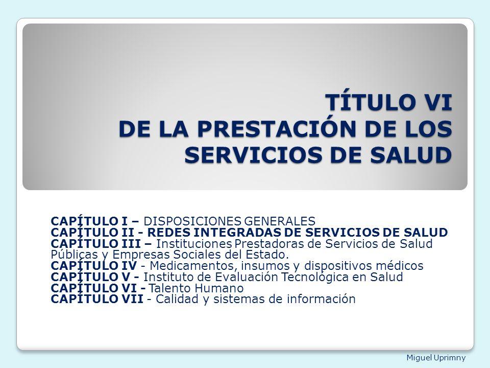 Miguel Uprimny TÍTULO VI DE LA PRESTACIÓN DE LOS SERVICIOS DE SALUD CAPÍTULO I – DISPOSICIONES GENERALES CAPÍTULO II - REDES INTEGRADAS DE SERVICIOS D