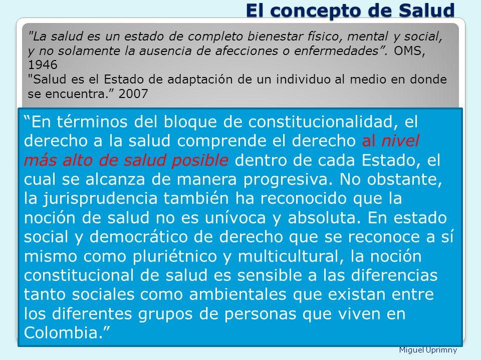 Miguel Uprimny El concepto de Salud En términos del bloque de constitucionalidad, el derecho a la salud comprende el derecho al nivel más alto de salu
