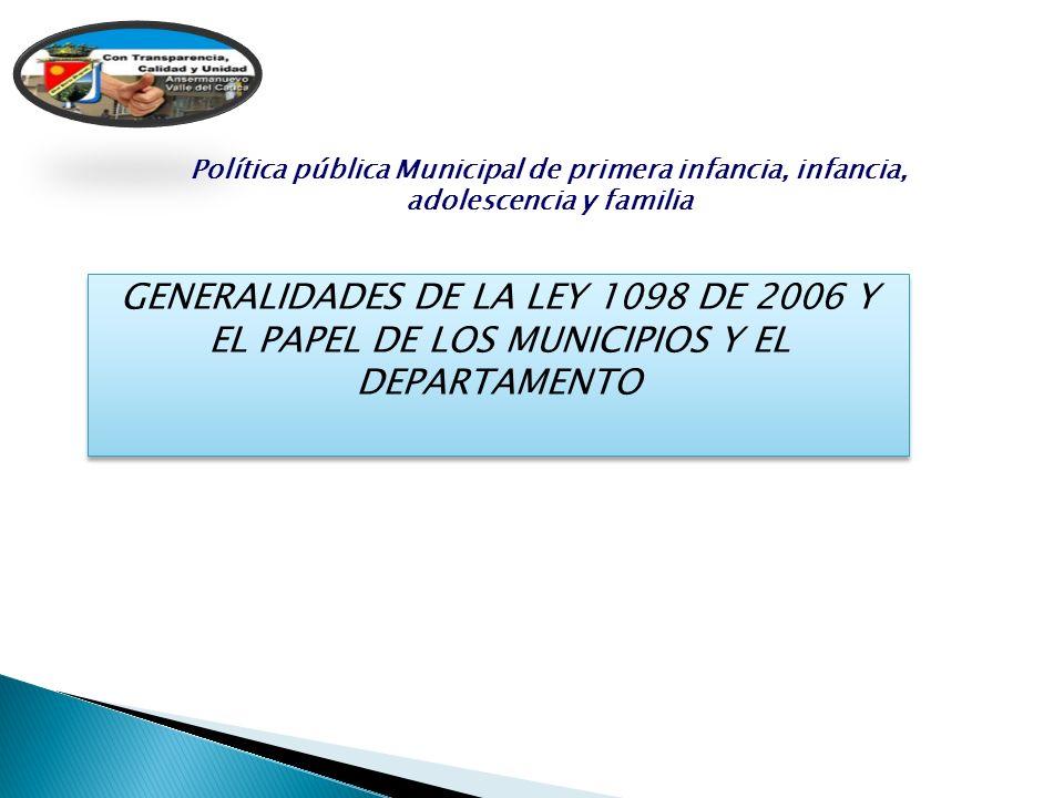 GENERALIDADES DE LA LEY 1098 DE 2006 Y EL PAPEL DE LOS MUNICIPIOS Y EL DEPARTAMENTO Política pública Municipal de primera infancia, infancia, adolesce