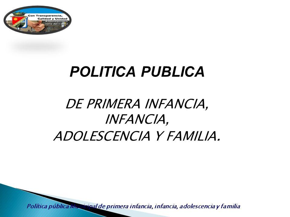 Política pública Municipal de primera infancia, infancia, adolescencia y familia POLITICA PUBLICA DE PRIMERA INFANCIA, INFANCIA, ADOLESCENCIA Y FAMILI