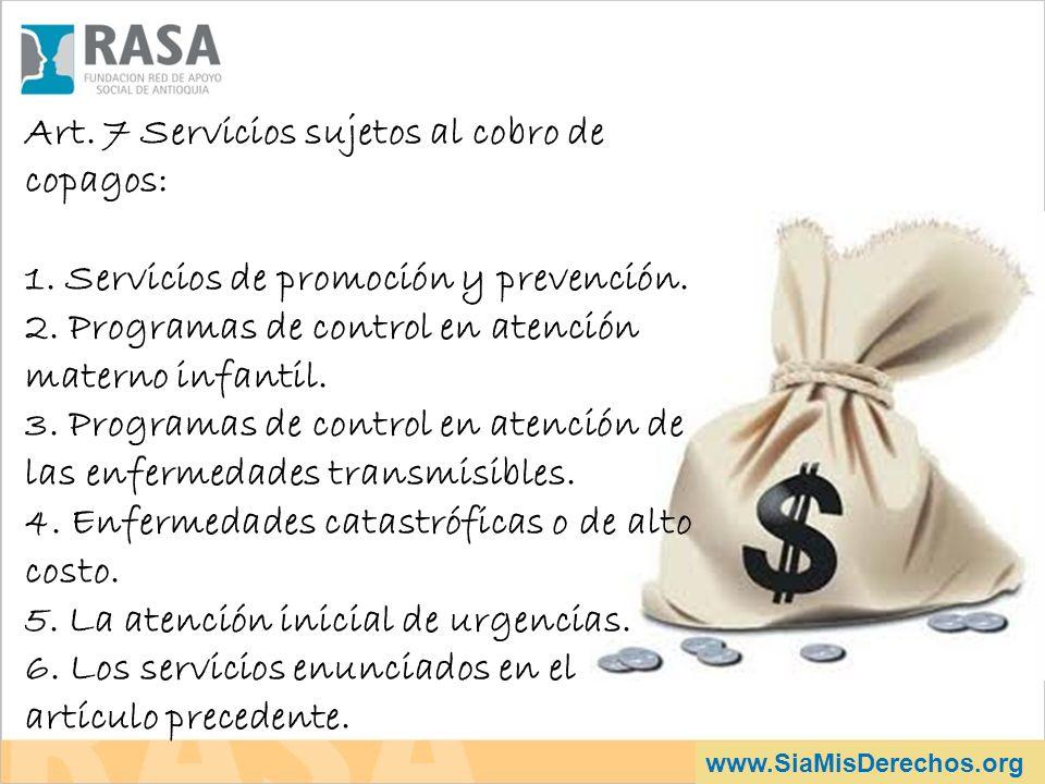 www.SiaMisDerechos.org Art. 7 Servicios sujetos al cobro de copagos: 1. Servicios de promoción y prevención. 2. Programas de control en atención mater