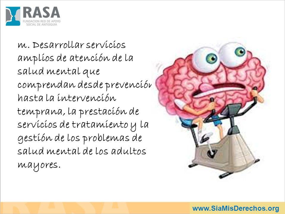 www.SiaMisDerechos.org m. Desarrollar servicios amplios de atención de la salud mental que comprendan desde prevención hasta la intervención temprana,