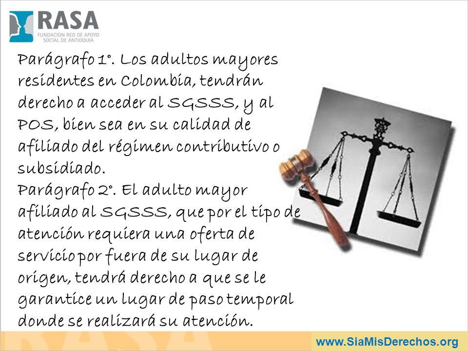 www.SiaMisDerechos.org Parágrafo 1°. Los adultos mayores residentes en Colombia, tendrán derecho a acceder al SGSSS, y al POS, bien sea en su calidad