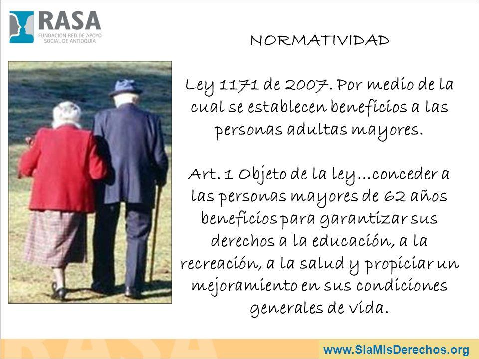 www.SiaMisDerechos.org NORMATIVIDAD Ley 1171 de 2007. Por medio de la cual se establecen beneficios a las personas adultas mayores. Art. 1 Objeto de l