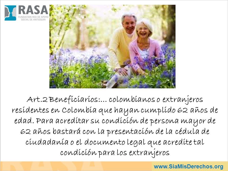 www.SiaMisDerechos.org Art.2 Beneficiarios:… colombianos o extranjeros residentes en Colombia que hayan cumplido 62 años de edad. Para acreditar su co