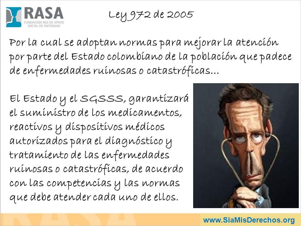 www.SiaMisDerechos.org Ley 972 de 2005 Por la cual se adoptan normas para mejorar la atención por parte del Estado colombiano de la población que pade