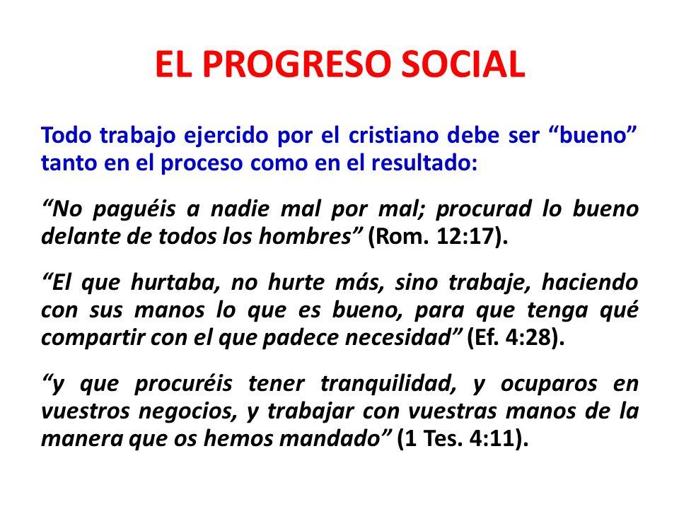 EL PROGRESO SOCIAL Todo trabajo ejercido por el cristiano debe ser bueno tanto en el proceso como en el resultado: No paguéis a nadie mal por mal; pro
