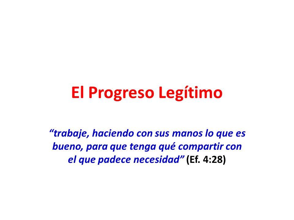 El Progreso Legítimo trabaje, haciendo con sus manos lo que es bueno, para que tenga qué compartir con el que padece necesidad (Ef. 4:28)