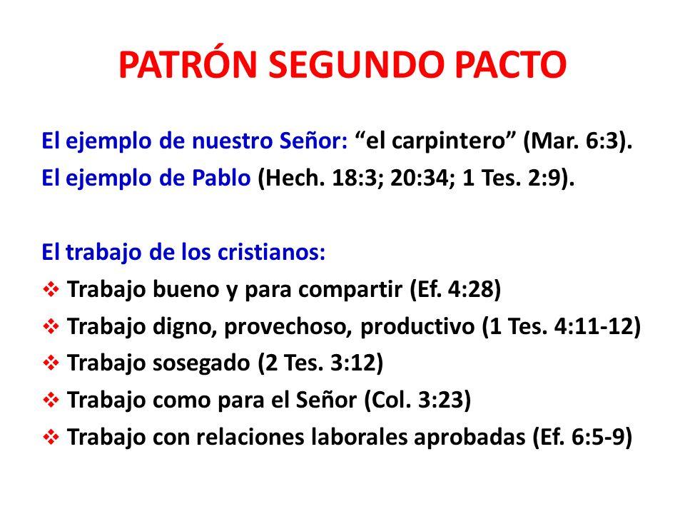 PATRÓN SEGUNDO PACTO El ejemplo de nuestro Señor: el carpintero (Mar. 6:3). El ejemplo de Pablo (Hech. 18:3; 20:34; 1 Tes. 2:9). El trabajo de los cri
