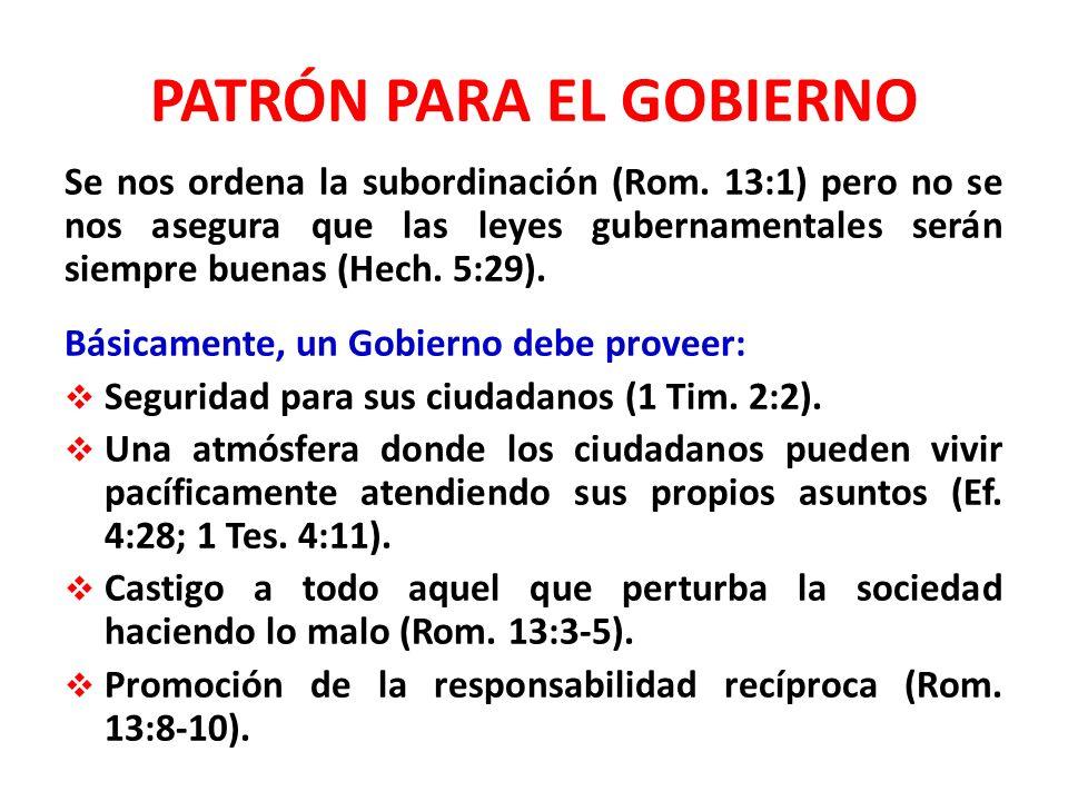 PATRÓN PARA EL GOBIERNO Se nos ordena la subordinación (Rom. 13:1) pero no se nos asegura que las leyes gubernamentales serán siempre buenas (Hech. 5: