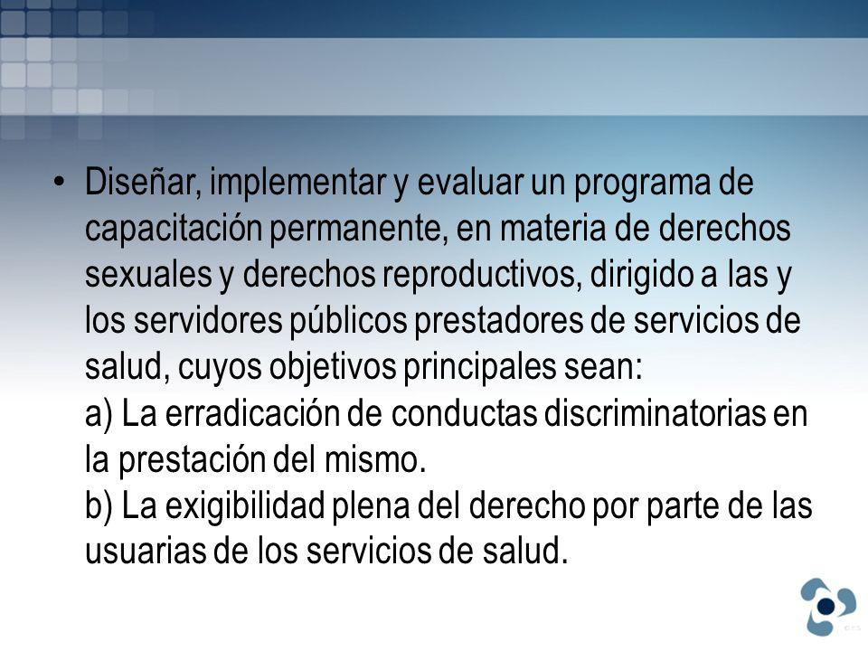 Diseñar, implementar y evaluar un programa de capacitación permanente, en materia de derechos sexuales y derechos reproductivos, dirigido a las y los