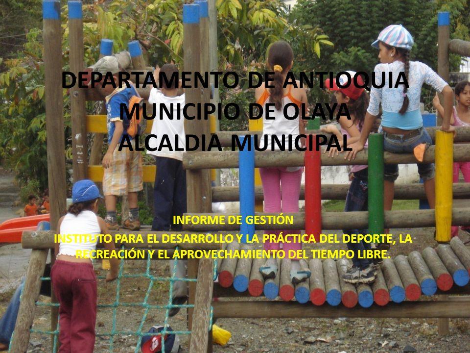 DEPARTAMENTO DE ANTIOQUIA MUNICIPIO DE OLAYA ALCALDIA MUNICIPAL INFORME DE GESTIÓN INSTITUTO PARA EL DESARROLLO Y LA PRÁCTICA DEL DEPORTE, LA RECREACIÓN Y EL APROVECHAMIENTO DEL TIEMPO LIBRE.