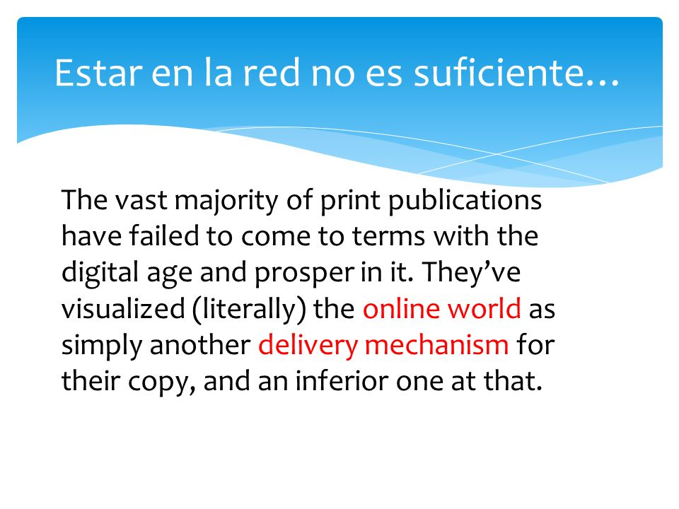 Estar en la red no es suficiente… The vast majority of print publications have failed to come to terms with the digital age and prosper in it.