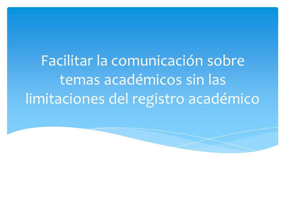 Facilitar la comunicación sobre temas académicos sin las limitaciones del registro académico