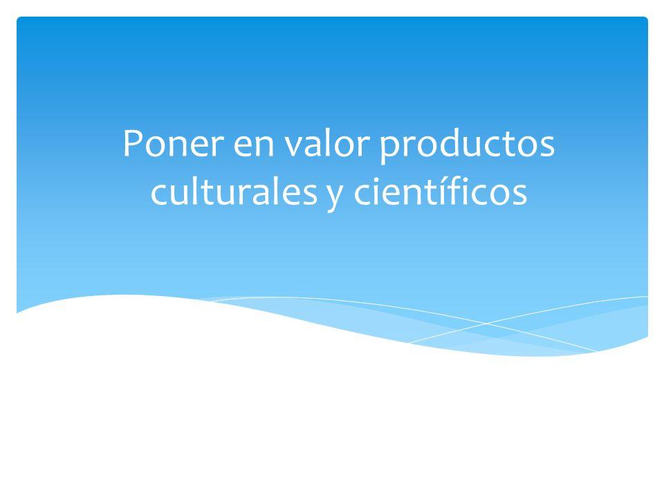 Poner en valor productos culturales y científicos
