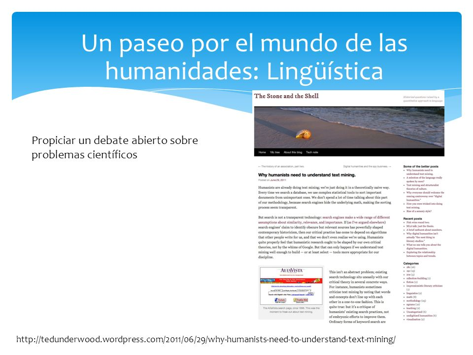 Un paseo por el mundo de las humanidades: Lingüística http://tedunderwood.wordpress.com/2011/06/29/why-humanists-need-to-understand-text-mining/ Propiciar un debate abierto sobre problemas científicos