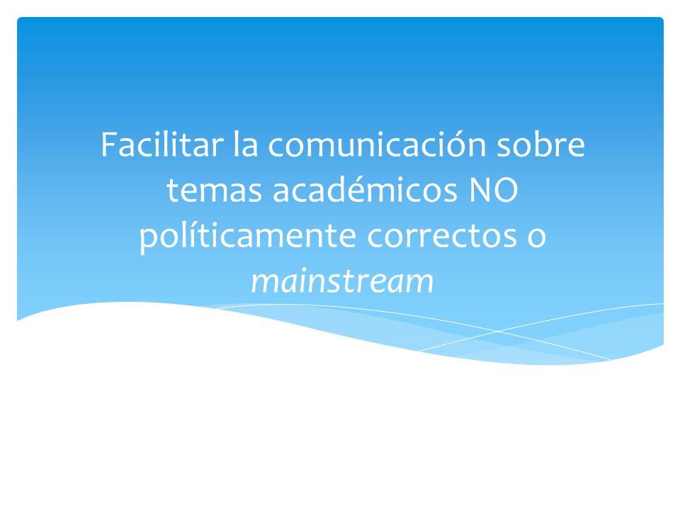 Facilitar la comunicación sobre temas académicos NO políticamente correctos o mainstream