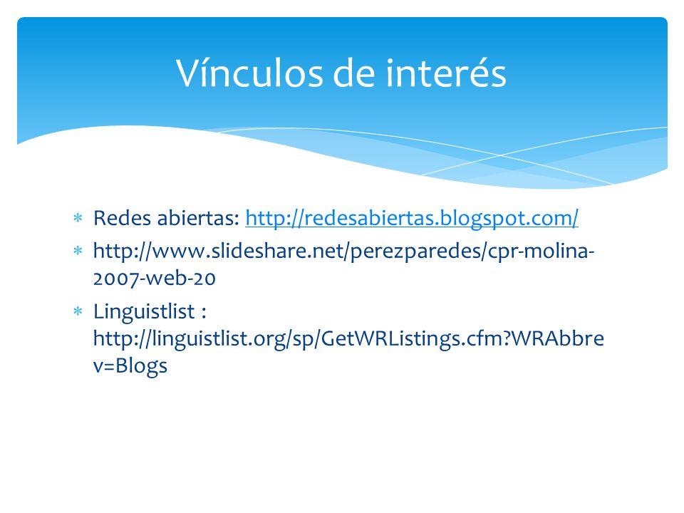 Redes abiertas: http://redesabiertas.blogspot.com/http://redesabiertas.blogspot.com/ http://www.slideshare.net/perezparedes/cpr-molina- 2007-web-20 Linguistlist : http://linguistlist.org/sp/GetWRListings.cfm WRAbbre v=Blogs Vínculos de interés