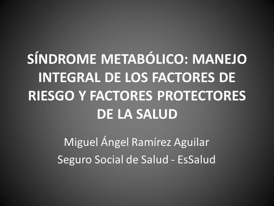 SÍNDROME METABÓLICO: MANEJO INTEGRAL DE LOS FACTORES DE RIESGO Y FACTORES PROTECTORES DE LA SALUD Miguel Ángel Ramírez Aguilar Seguro Social de Salud