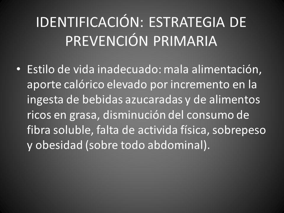 IDENTIFICACIÓN: ESTRATEGIA DE PREVENCIÓN PRIMARIA Estilo de vida inadecuado: mala alimentación, aporte calórico elevado por incremento en la ingesta d