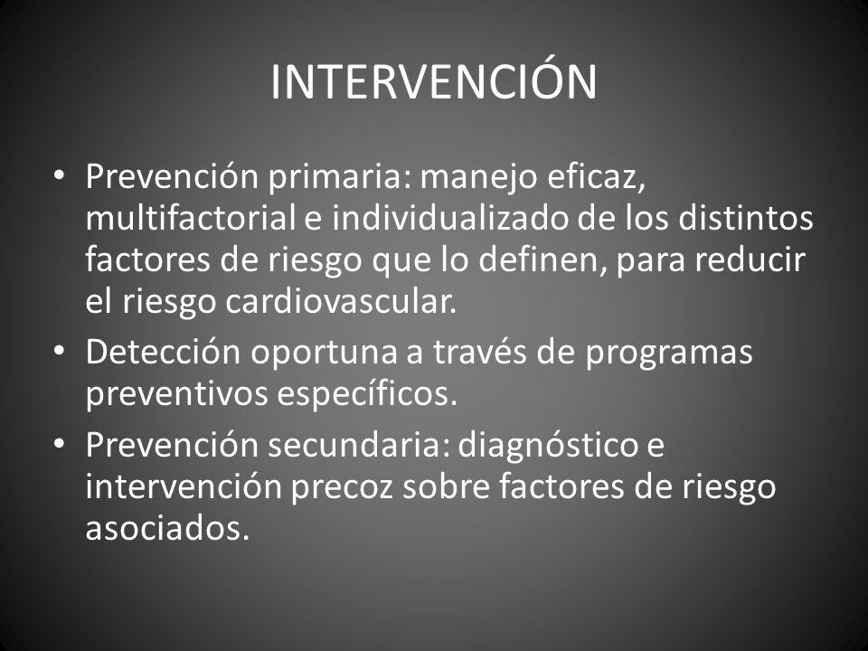 INTERVENCIÓN Prevención primaria: manejo eficaz, multifactorial e individualizado de los distintos factores de riesgo que lo definen, para reducir el
