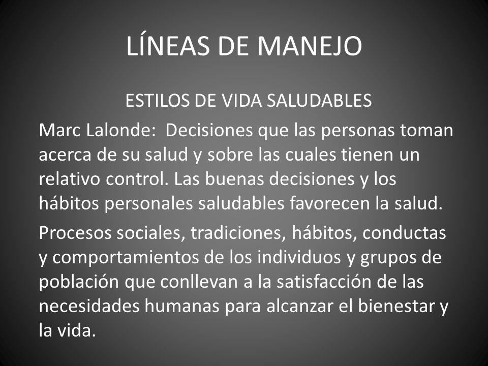 LÍNEAS DE MANEJO ESTILOS DE VIDA SALUDABLES Marc Lalonde: Decisiones que las personas toman acerca de su salud y sobre las cuales tienen un relativo c